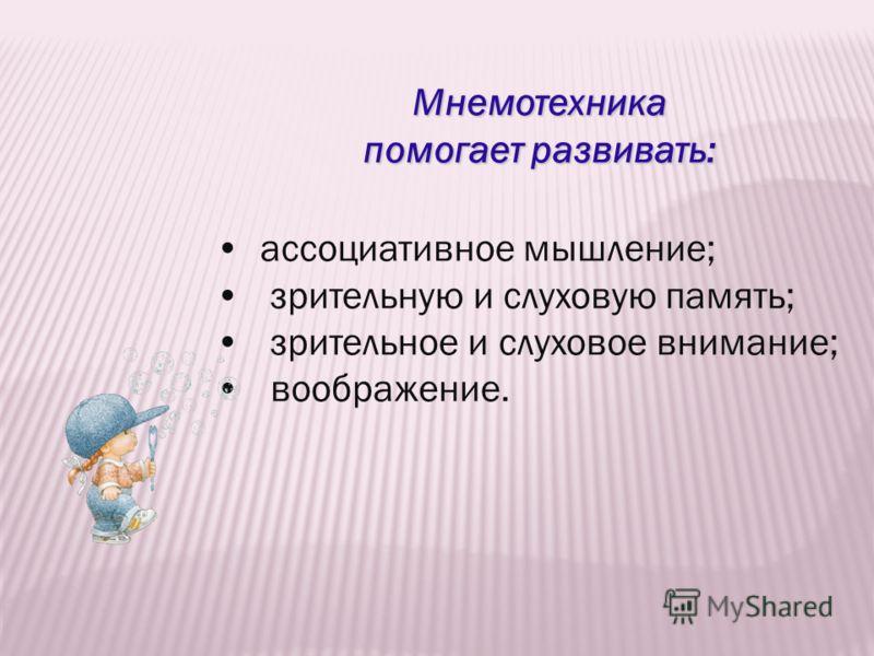 Мнемотехника помогает развивать: ассоциативное мышление; зрительную и слуховую память; зрительное и слуховое внимание; воображение.