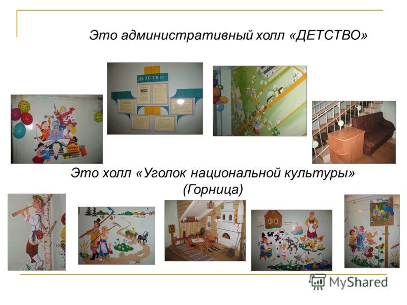 Это холл «Уголок национальной культуры» (Горница) Это административный холл «ДЕТСТВО»