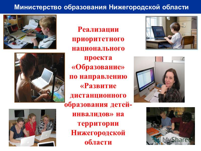 Министерство образования Нижегородской области Реализации приоритетного национального проекта «Образование» по направлению «Развитие дистанционного образования детей- инвалидов» на территории Нижегородской области