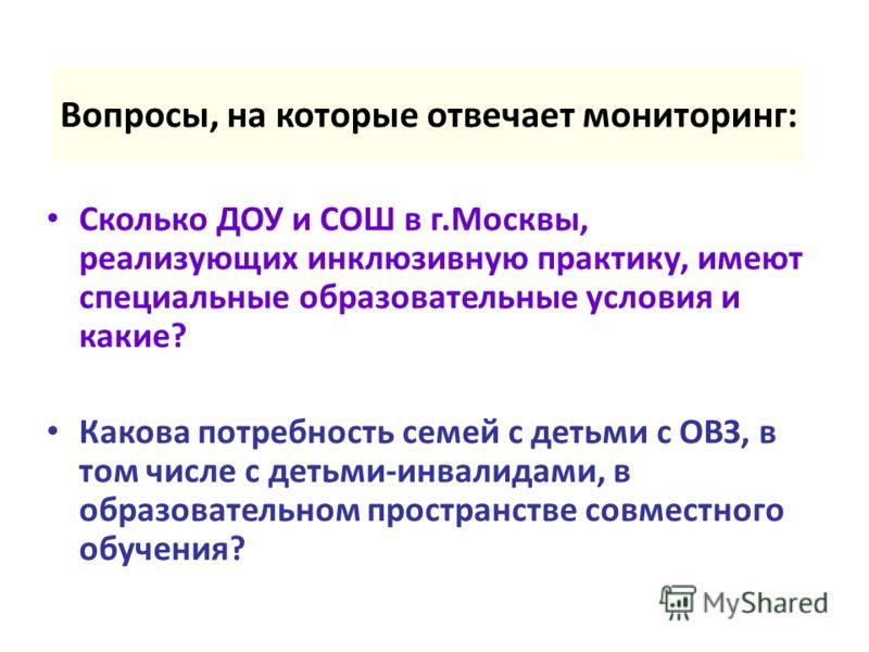 Вопросы, на которые отвечает мониторинг: Сколько ДОУ и СОШ в г.Москвы, реализующих инклюзивную практику, имеют специальные образовательные условия и какие? Какова потребность семей с детьми с ОВЗ, в том числе с детьми-инвалидами, в образовательном пр