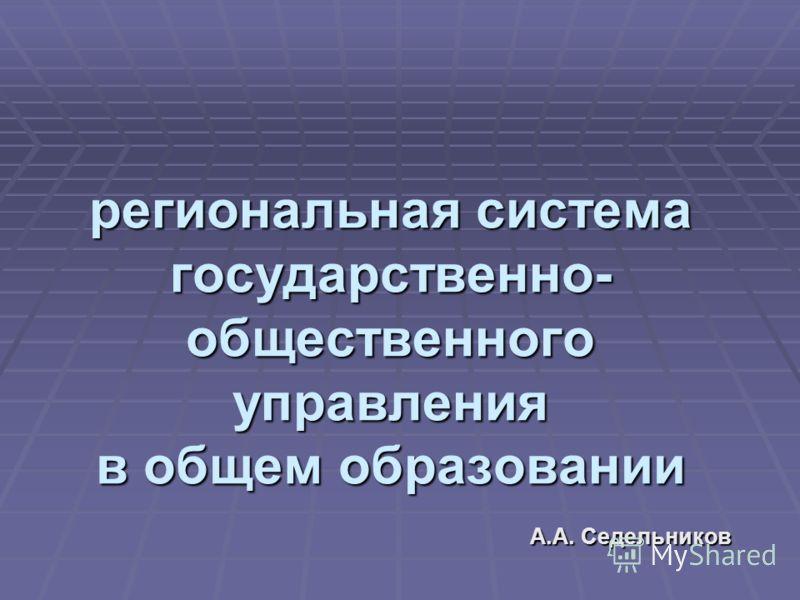 региональная система государственно- общественного управления в общем образовании А.А. Седельников