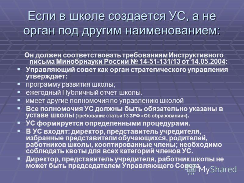 Если в школе создается УС, а не орган под другим наименованием: Он должен соответствовать требованиям Инструктивного письма Минобрнауки России 14-51-131/13 от 14.05.2004: Управляющий совет как орган стратегического управления утверждает: программу ра