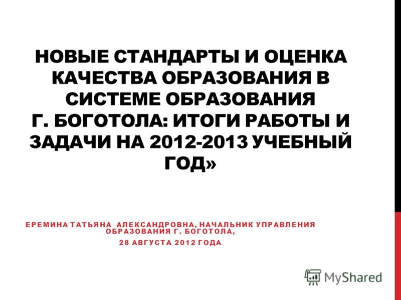 НОВЫЕ СТАНДАРТЫ И ОЦЕНКА КАЧЕСТВА ОБРАЗОВАНИЯ В СИСТЕМЕ ОБРАЗОВАНИЯ Г. БОГОТОЛА: ИТОГИ РАБОТЫ И ЗАДАЧИ НА 2012-2013 УЧЕБНЫЙ ГОД» ЕРЕМИНА ТАТЬЯНА АЛЕКСАНДРОВНА, НАЧАЛЬНИК УПРАВЛЕНИЯ ОБРАЗОВАНИЯ Г. БОГОТОЛА, 28 АВГУСТА 2012 ГОДА