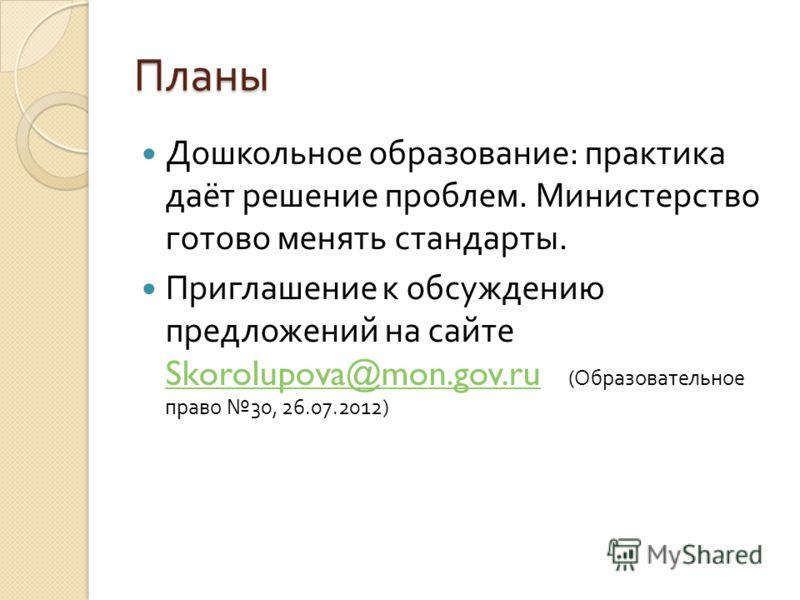 Планы Дошкольное образование : практика даёт решение проблем. Министерство готово менять стандарты. Приглашение к обсуждению предложений на сайте Skorolupova@mon.gov.ru ( Образовательное право 30, 26.07.2012) Skorolupova@mon.gov.ru