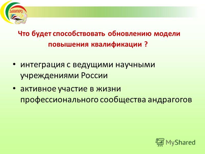 Что будет способствовать обновлению модели повышения квалификации ? интеграция с ведущими научными учреждениями России активное участие в жизни профессионального сообщества андрагогов