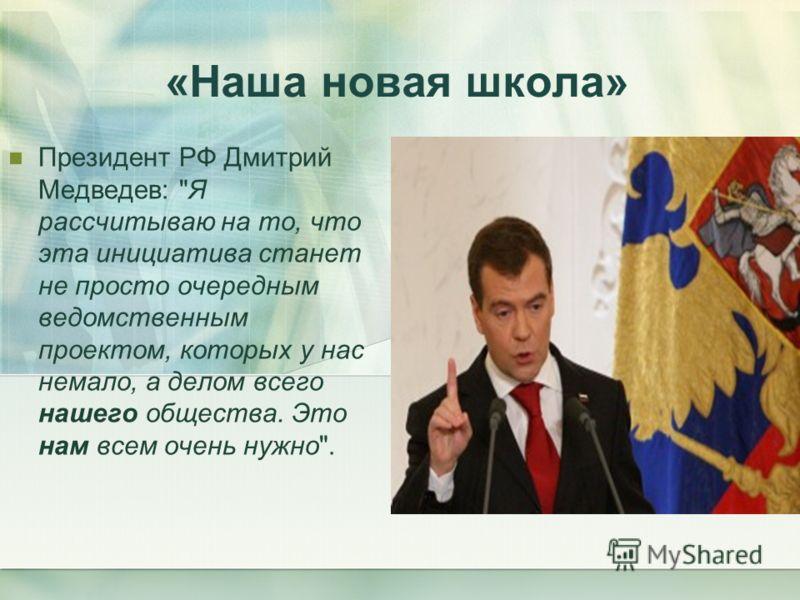 «Наша новая школа» Президент РФ Дмитрий Медведев: Я рассчитываю на то, что эта инициатива станет не просто очередным ведомственным проектом, которых у нас немало, а делом всего нашего общества. Это нам всем очень нужно.