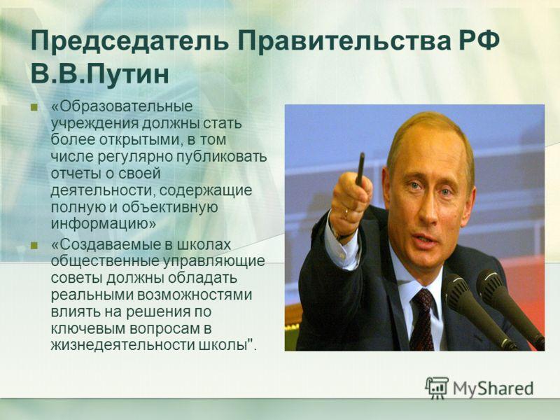 Председатель Правительства РФ В.В.Путин «Образовательные учреждения должны стать более открытыми, в том числе регулярно публиковать отчеты о своей деятельности, содержащие полную и объективную информацию» «Создаваемые в школах общественные управляющи