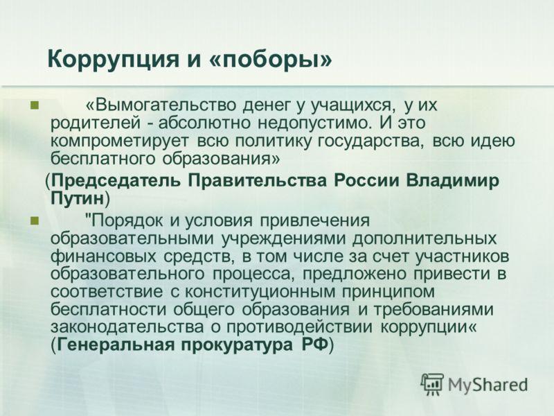 Коррупция и «поборы» «Вымогательство денег у учащихся, у их родителей - абсолютно недопустимо. И это компрометирует всю политику государства, всю идею бесплатного образования» (Председатель Правительства России Владимир Путин)