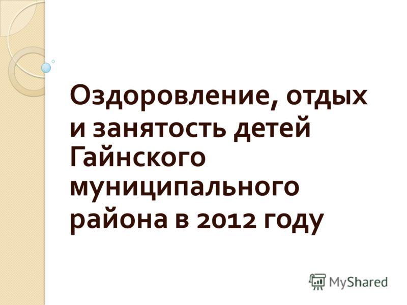 Оздоровление, отдых и занятость детей Гайнского муниципального района в 2012 году