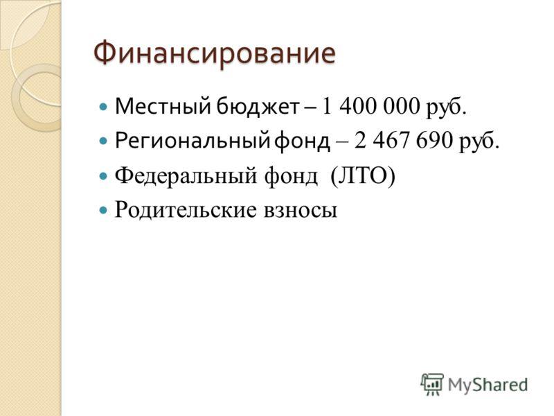 Финансирование Местный бюджет – 1 400 000 руб. Региональный фонд – 2 467 690 руб. Федеральный фонд (ЛТО) Родительские взносы