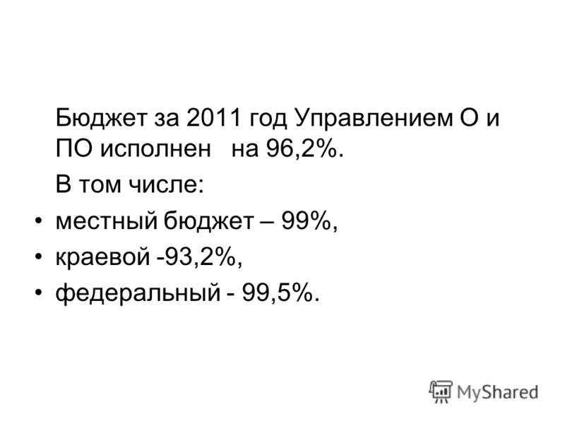 Бюджет за 2011 год Управлением О и ПО исполнен на 96,2%. В том числе: местный бюджет – 99%, краевой -93,2%, федеральный - 99,5%.