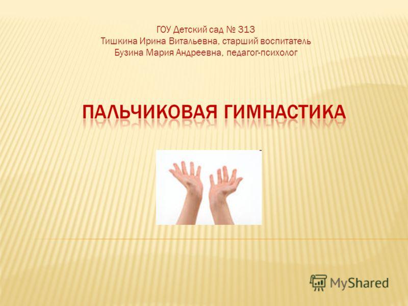 ГОУ Детский сад 313 Тишкина Ирина Витальевна, старший воспитатель Бузина Мария Андреевна, педагог-психолог