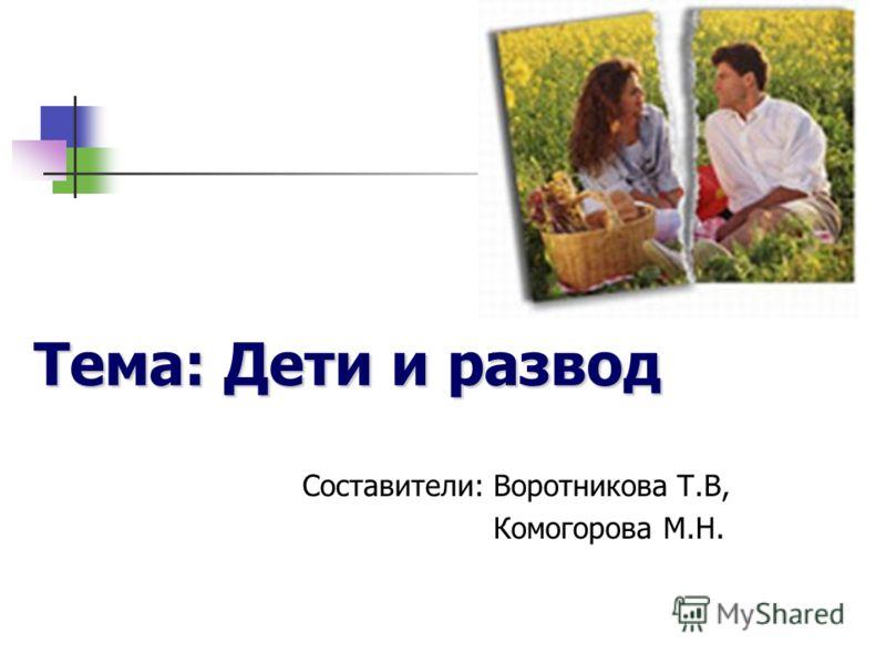 Тема: Дети и развод Составители: Воротникова Т.В, Комогорова М.Н.