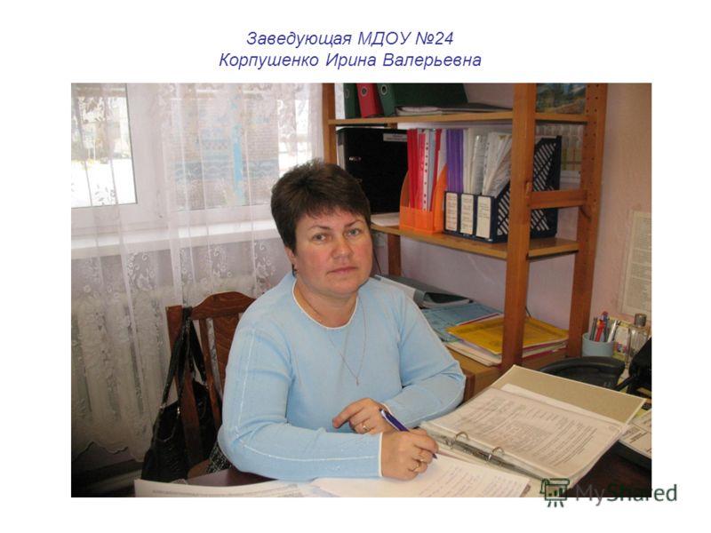 Заведующая МДОУ 24 Корпушенко Ирина Валерьевна