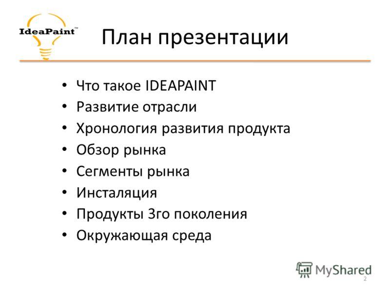 План презентации Что такое IDEAPAINT Развитие отрасли Хронология развития продукта Обзор рынка Сегменты рынка Инсталяция Продукты 3го поколения Окружающая среда 2
