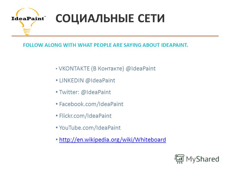 СОЦИАЛЬНЫЕ СЕТИ VKONTAKTE (В Контакте) @IdeaPaint LINKEDIN @IdeaPaint Twitter: @IdeaPaint Facebook.com/IdeaPaint Flickr.com/IdeaPaint YouTube.com/IdeaPaint http://en.wikipedia.org/wiki/Whiteboard FOLLOW ALONG WITH WHAT PEOPLE ARE SAYING ABOUT IDEAPAI