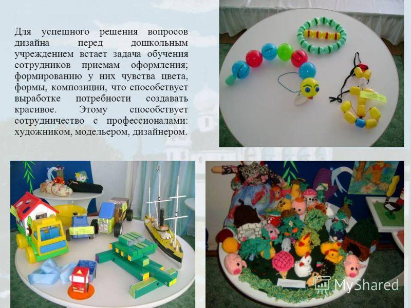 Для успешного решения вопросов дизайна перед дошкольным учреждением встает задача обучения сотрудников приемам оформления; формированию у них чувства цвета, формы, композиции, что способствует выработке потребности создавать красивое. Этому способств