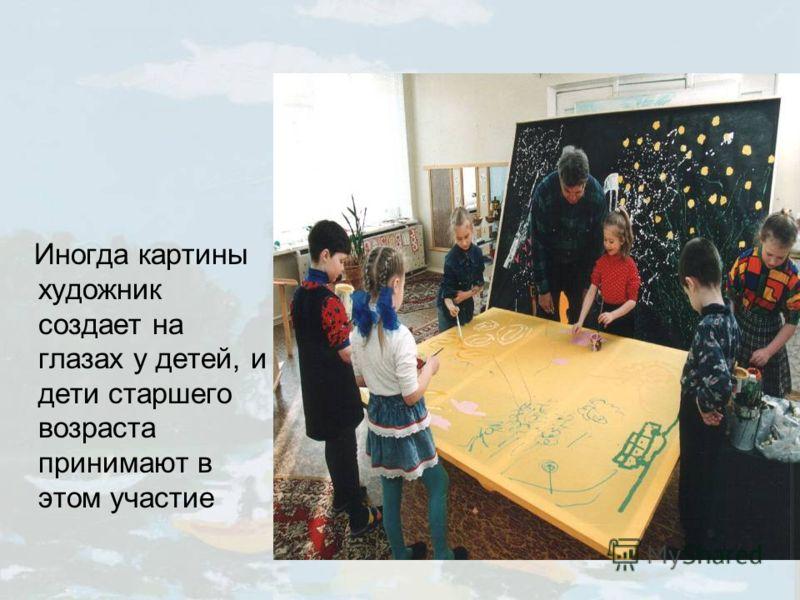Иногда картины художник создает на глазах у детей, и дети старшего возраста принимают в этом участие
