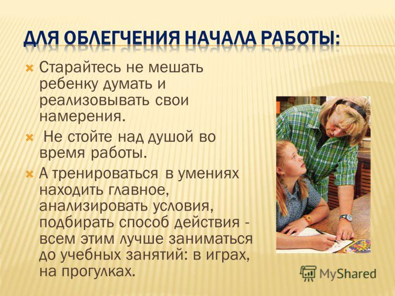 Старайтесь не мешать ребенку думать и реализовывать свои намерения. Не стойте над душой во время работы. А тренироваться в умениях находить главное, анализировать условия, подбирать способ действия - всем этим лучше заниматься до учебных занятий: в и