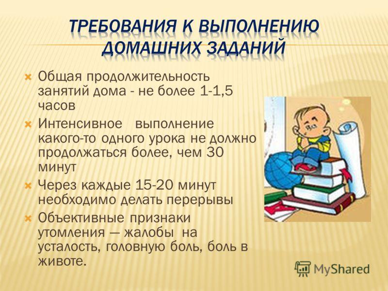 Общая продолжительность занятий дома - не более 1-1,5 часов Интенсивное выполнение какого-то одного урока не должно продолжаться более, чем 30 минут Через каждые 15-20 минут необходимо делать перерывы Объективные признаки утомления жалобы на усталост