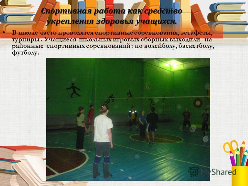 Спортивная работа как средство укрепления здоровья учащихся. В школе часто проводятся спортивные соревнования, эстафеты, турниры. Учащиеся школьных игровых сборных выходили на районные спортивных соревнований : по волейболу, баскетболу, футболу.