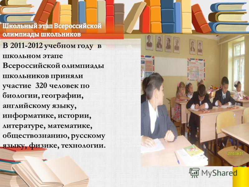 В 2011-2012 учебном году в школьном этапе Всероссийской олимпиады школьников приняли участие 320 человек по биологии, географии, английскому языку, информатике, истории, литературе, математике, обществознанию, русскому языку, физике, технологии.