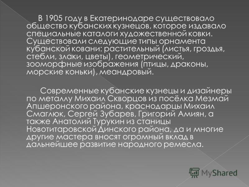 В 1905 году в Екатеринодаре существовало общество кубанских кузнецов, которое издавало специальные каталоги художественной ковки. Существовали следующие типы орнамента кубанской ковани: растительный (листья, гроздья, стебли, злаки, цветы), геометриче