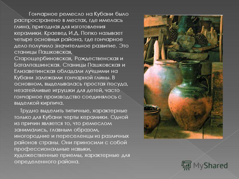 Гончарное ремесло на Кубани было распространено в местах, где имелась глина, пригодная для изготовления керамики. Краевед И.Д. Попко называет четыре основных района, где гончарное дело получило значительное развитие. Это станицы Пашковская, Старощерб