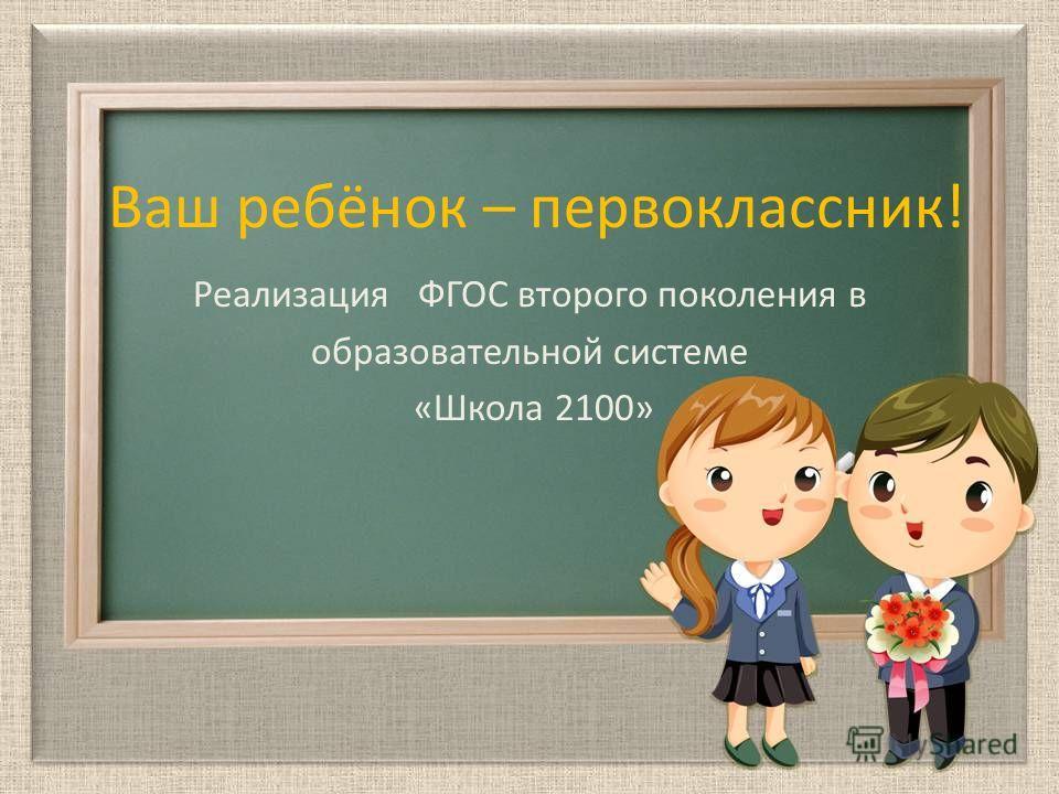 Ваш ребёнок – первоклассник! Реализация ФГОС второго поколения в образовательной системе «Школа 2100»
