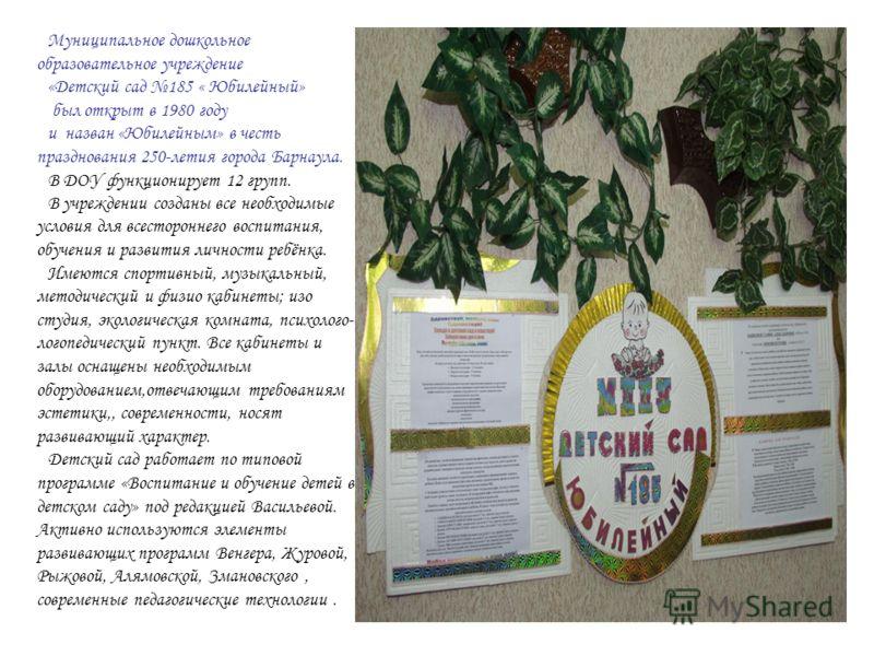Муниципальное дошкольное образовательное учреждение «Детский сад 185 « Юбилейный» был открыт в 1980 году и назван «Юбилейным» в честь празднования 250-летия города Барнаула. В ДОУ функционирует 12 групп. В учреждении созданы все необходимые условия д