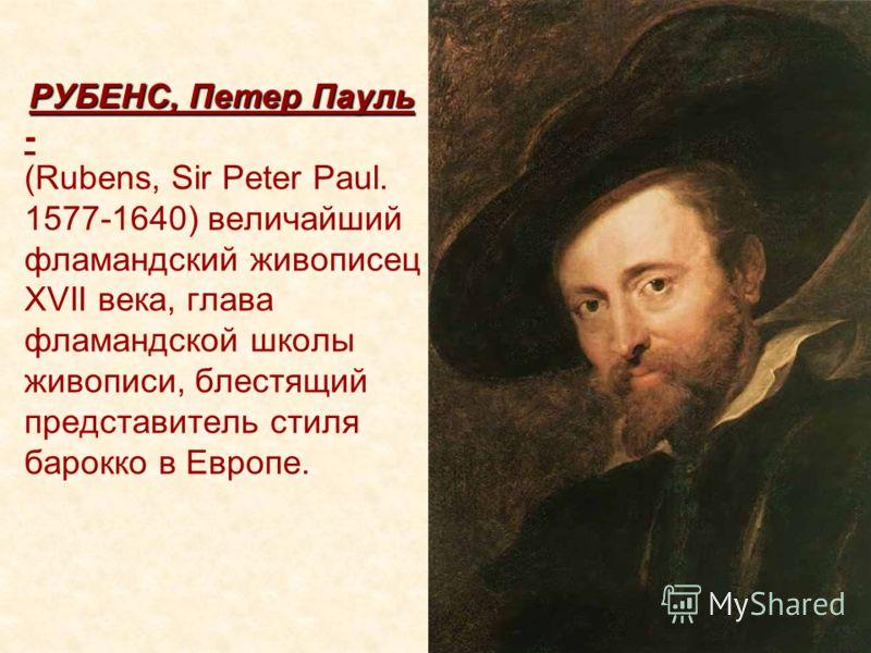 РУБЕНС, Петер Пауль РУБЕНС, Петер Пауль - (Rubens, Sir Peter Paul. 1577-1640) величайший фламандский живописец XVII века, глава фламандской школы живописи, блестящий представитель стиля барокко в Европе.