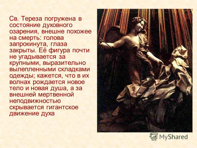 Св. Тереза погружена в состояние духовного озарения, внешне похожее на смерть: голова запрокинута, глаза закрыты. Её фигура почти не угадывается за крупными, выразительно вылепленными складками одежды; кажется, что в их волнах рождается новое тело и