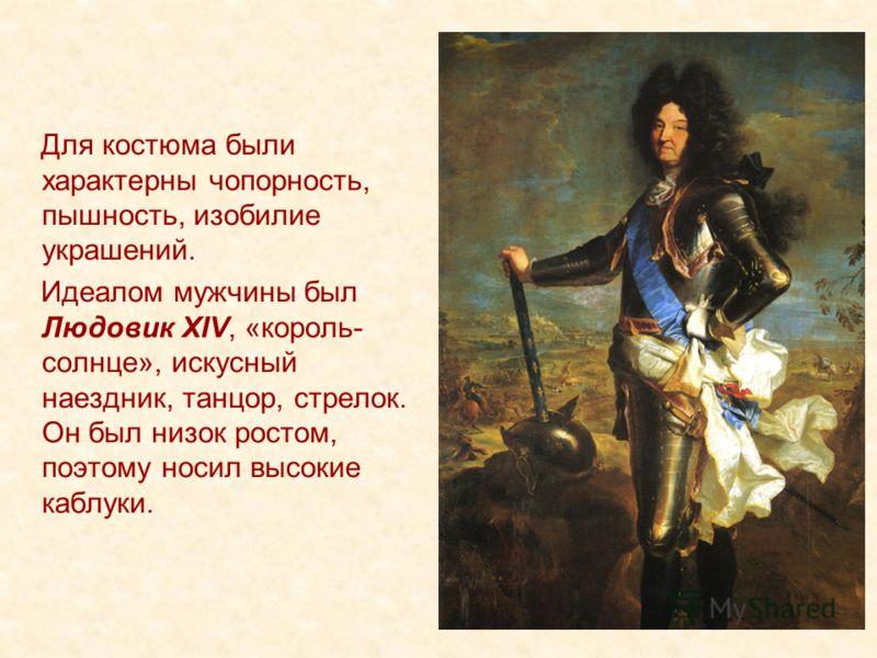 Для костюма были характерны чопорность, пышность, изобилие украшений. Идеалом мужчины был Людовик XIV, «король- солнце», искусный наездник, танцор, стрелок. Он был низок ростом, поэтому носил высокие каблуки.