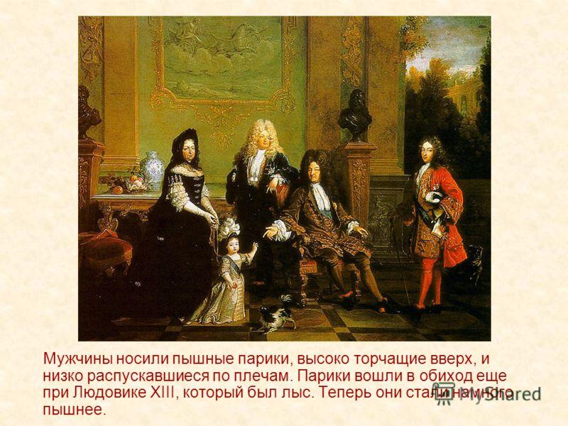 Мужчины носили пышные парики, высоко торчащие вверх, и низко распускавшиеся по плечам. Парики вошли в обиход еще при Людовике XIII, который был лыс. Теперь они стали намного пышнее.