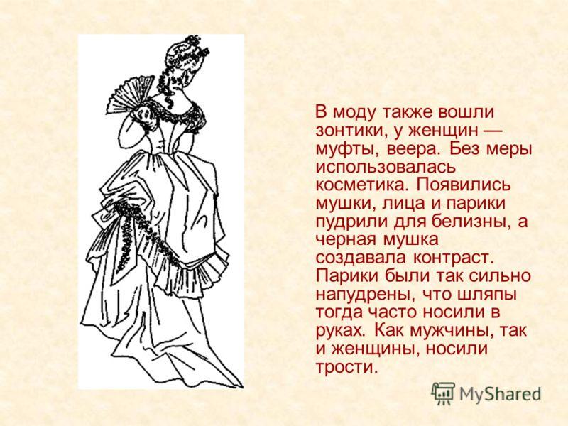 В моду также вошли зонтики, у женщин муфты, веера. Без меры использовалась косметика. Появились мушки, лица и парики пудрили для белизны, а черная мушка создавала контраст. Парики были так сильно напудрены, что шляпы тогда часто носили в руках. Как м