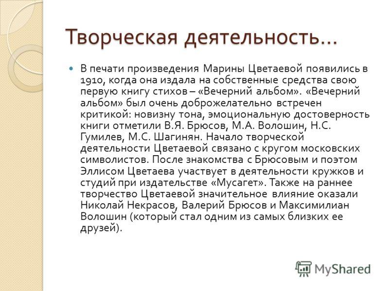 Творческая деятельность … В печати произведения Марины Цветаевой появились в 1910, когда она издала на собственные средства свою первую книгу стихов – « Вечерний альбом ». « Вечерний альбом » был очень доброжелательно встречен критикой : новизну тона