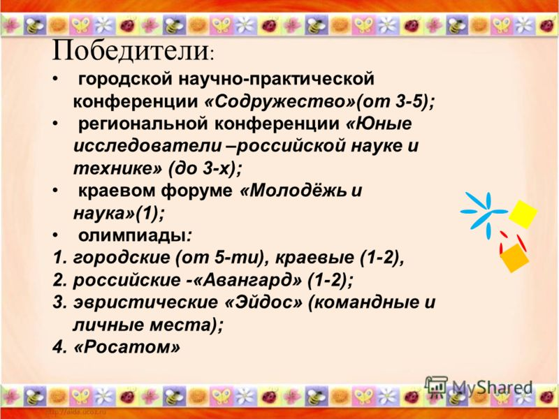 Победители : городской научно-практической конференции «Содружество»(от 3-5); региональной конференции «Юные исследователи –российской науке и технике» (до 3-х); краевом форуме «Молодёжь и наука»(1); олимпиады: 1.городские (от 5-ти), краевые (1-2), 2