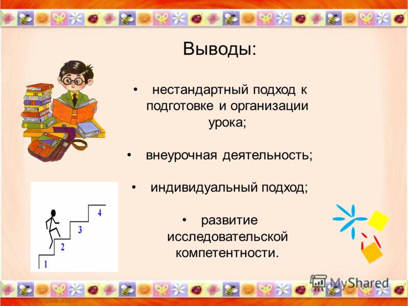 Выводы: нестандартный подход к подготовке и организации урока; внеурочная деятельность; индивидуальный подход; развитие исследовательской компетентности.
