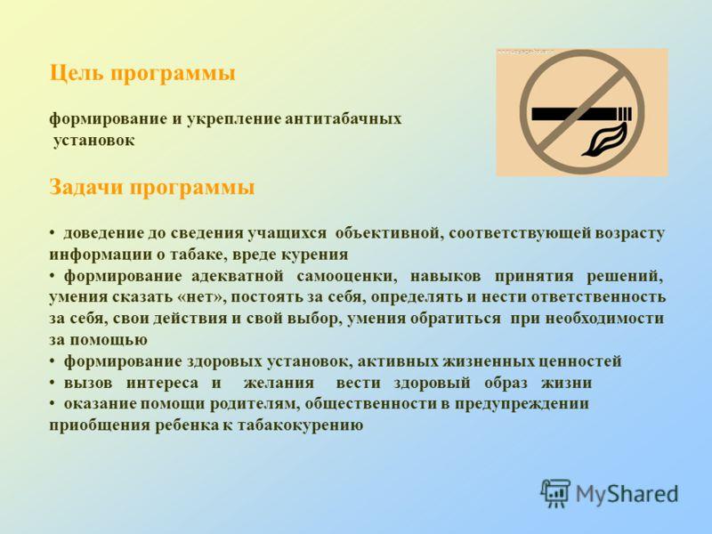 Цель программы формирование и укрепление антитабачных установок Задачи программы доведение до сведения учащихся объективной, соответствующей возрасту информации о табаке, вреде курения формирование адекватной самооценки, навыков принятия решений, уме