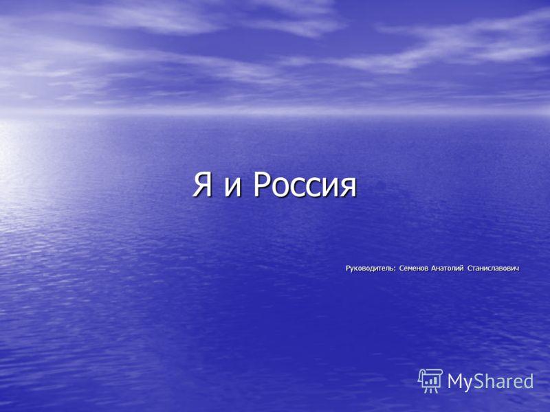 Я и Россия Руководитель: Семенов Анатолий Станиславович