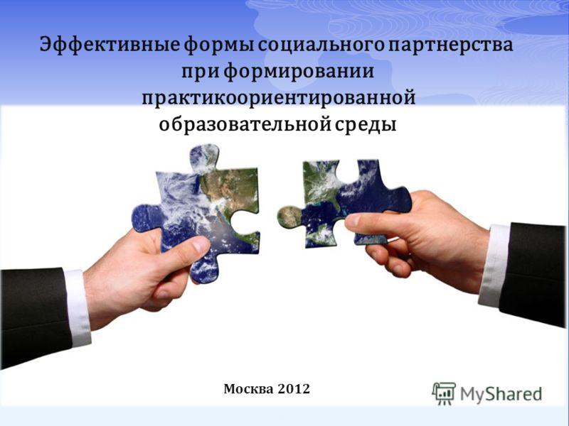 Эффективные формы социального партнерства при формировании практикоориентированной образовательной среды Москва 2012