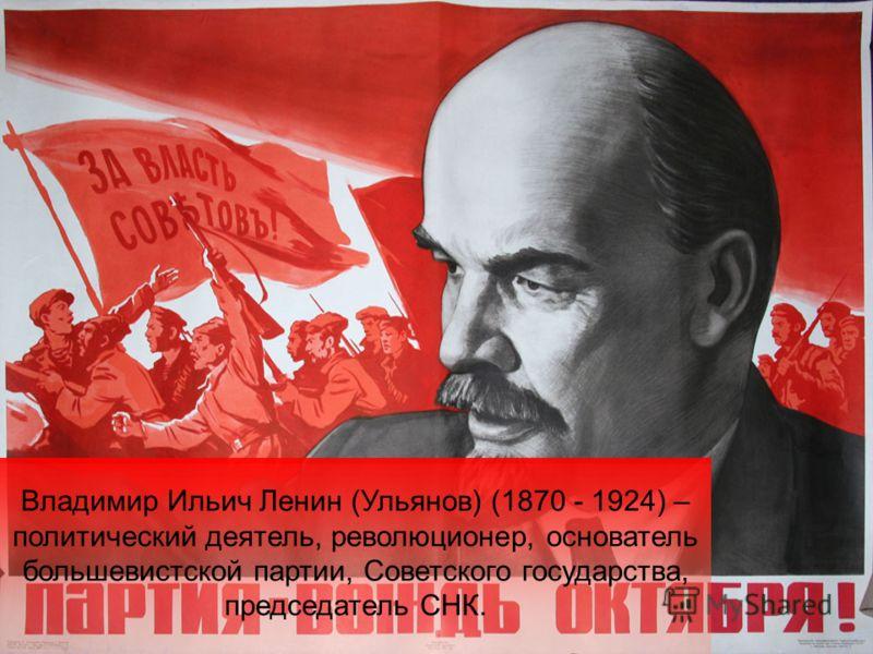 Владимир Ильич Ленин (Ульянов) (1870 - 1924) – политический деятель, революционер, основатель большевистской партии, Советского государства, председатель СНК.