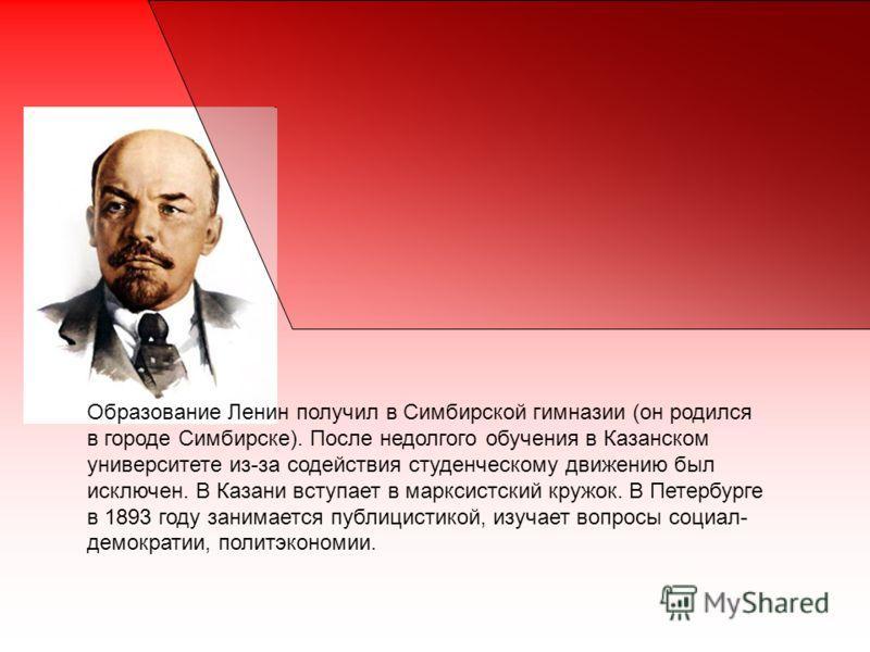 Образование Ленин получил в Симбирской гимназии (он родился в городе Симбирске). После недолгого обучения в Казанском университете из-за содействия студенческому движению был исключен. В Казани вступает в марксистский кружок. В Петербурге в 1893 году