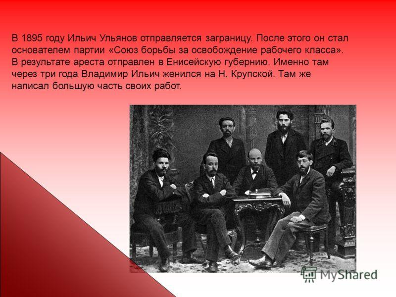 В 1895 году Ильич Ульянов отправляется заграницу. После этого он стал основателем партии «Союз борьбы за освобождение рабочего класса». В результате ареста отправлен в Енисейскую губернию. Именно там через три года Владимир Ильич женился на Н. Крупск