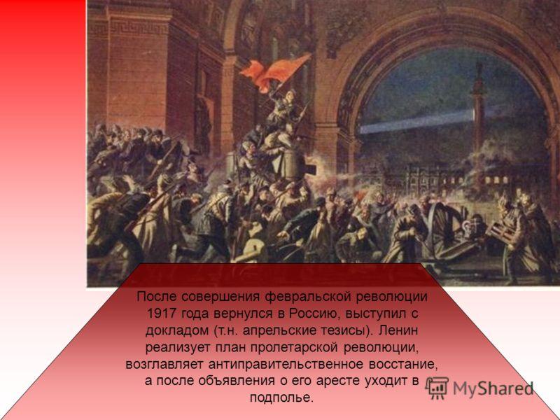 После совершения февральской революции 1917 года вернулся в Россию, выступил с докладом (т.н. апрельские тезисы). Ленин реализует план пролетарской революции, возглавляет антиправительственное восстание, а после объявления о его аресте уходит в подпо