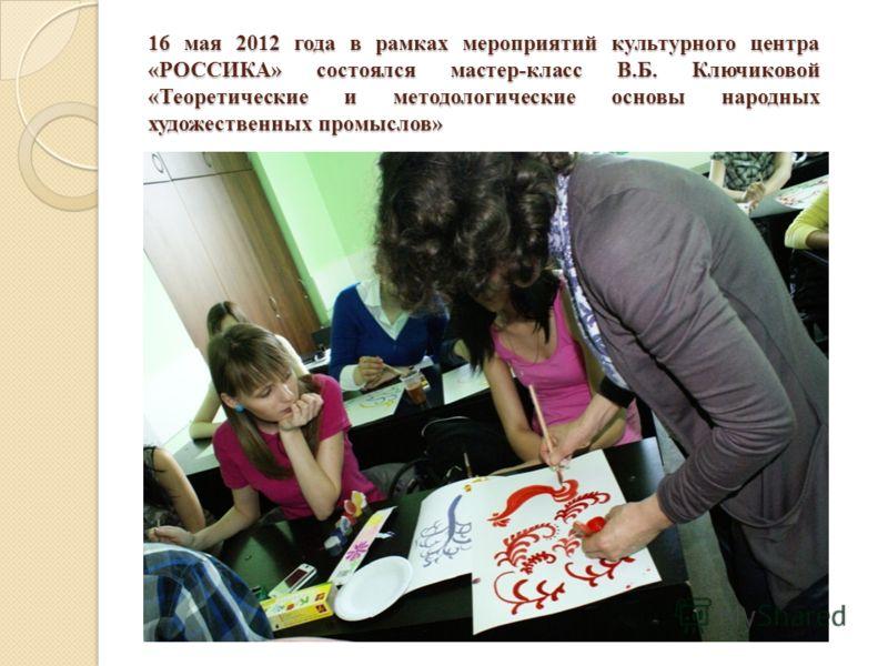 16 мая 2012 года в рамках мероприятий культурного центра «РОССИКА» состоялся мастер-класс В.Б. Ключиковой «Теоретические и методологические основы народных художественных промыслов»