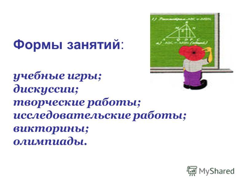 Формы занятий: учебные игры; дискуссии; творческие работы; исследовательские работы; викторины; олимпиады.
