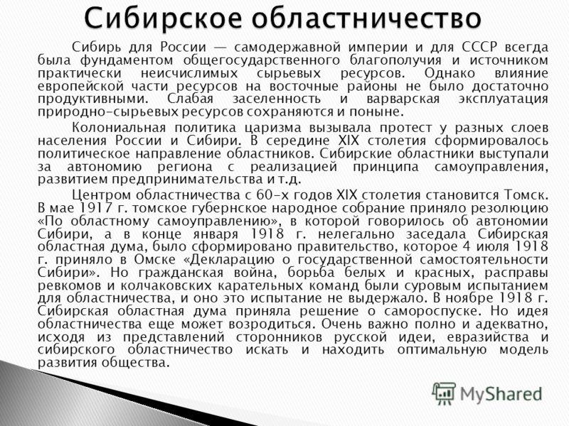 Сибирь для России самодержавной империи и для СССР всегда была фундаментом общегосударственного благополучия и источником практически неисчислимых сырьевых ресурсов. Однако влияние европейской части ресурсов на восточные районы не было достаточно про