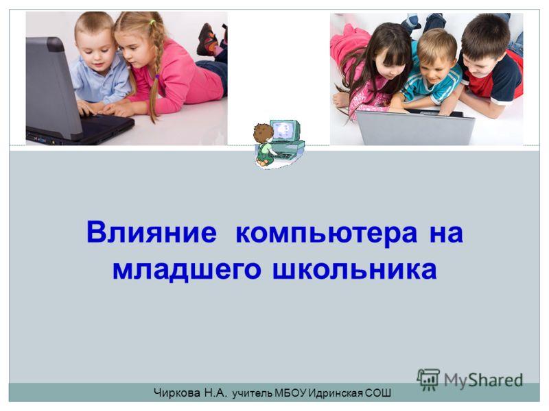 Влияние компьютера на младшего школьника Чиркова Н.А. учитель МБОУ Идринская СОШ