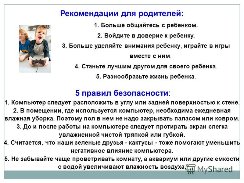 Рекомендации для родителей: 1. Больше общайтесь с ребенком. 2. Войдите в доверие к ребенку. 3. Больше уделяйте внимания ребенку, играйте в игры вместе с ним. 4. Станьте лучшим другом для своего ребенка. 5. Разнообразьте жизнь ребенка. 5 правил безопа